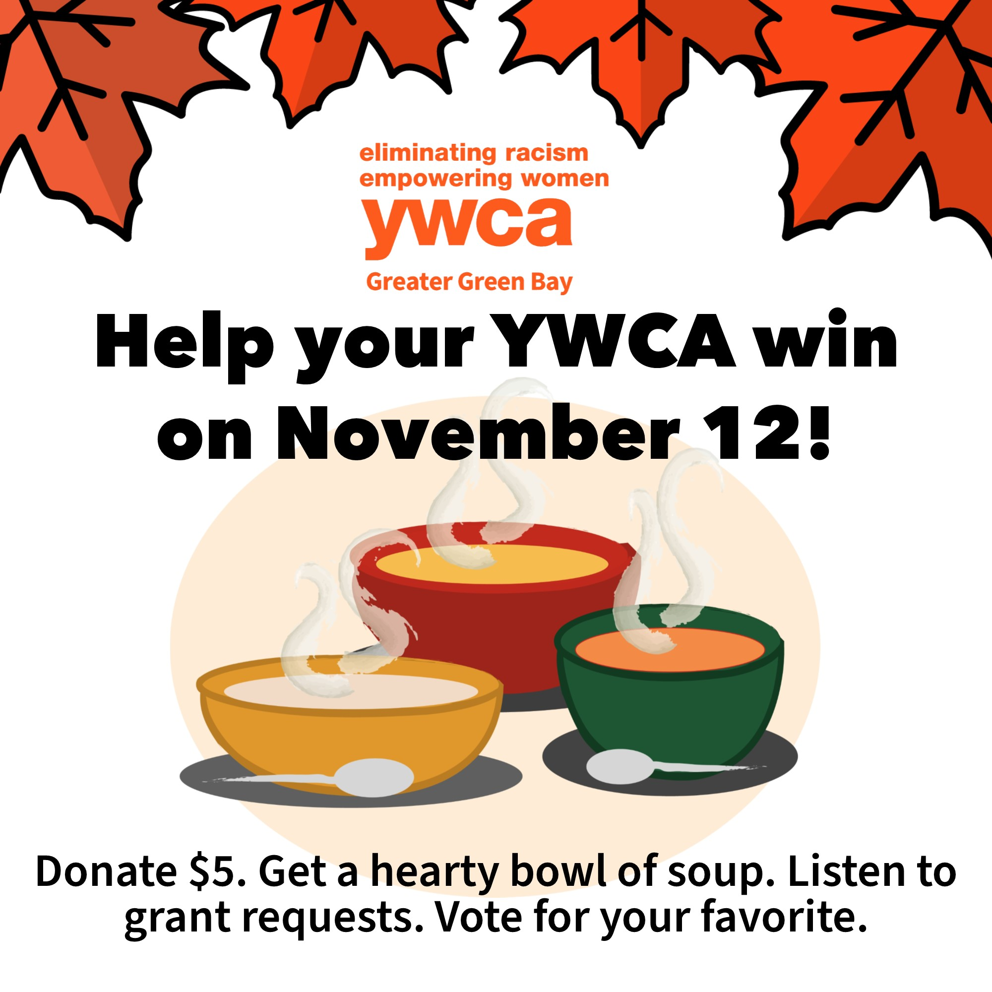 Help your YWCA win on November 12. Donate $5. Get a hearty bowl of soup. Listen to grant requests. Vote for your favorite.